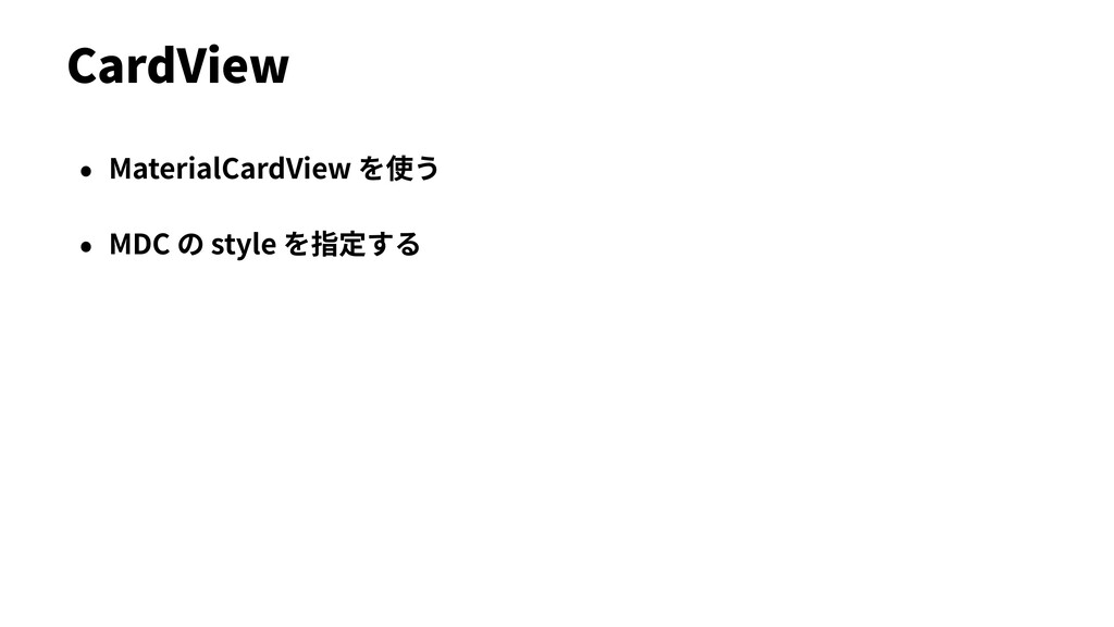• MaterialCardView を使う • MDC の style を指定する Card...