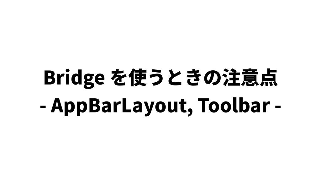 Bridge を使うときの注意点 - AppBarLayout, Toolbar -