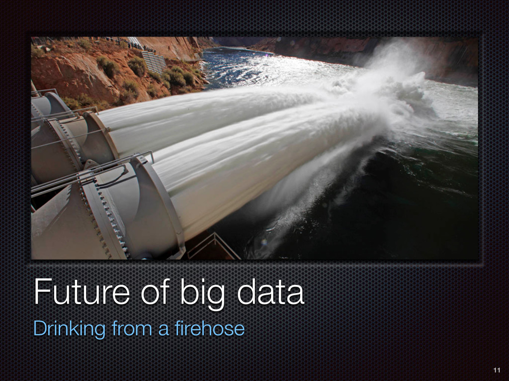 Future of big data Drinking from a firehose 11