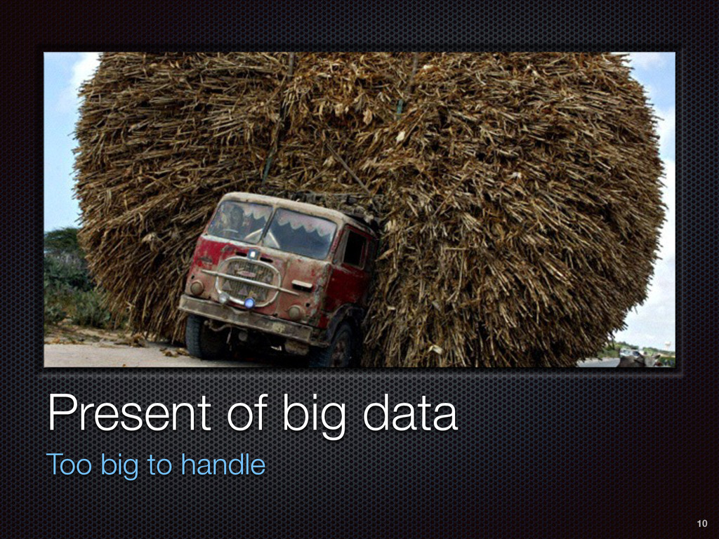 Present of big data Too big to handle 10