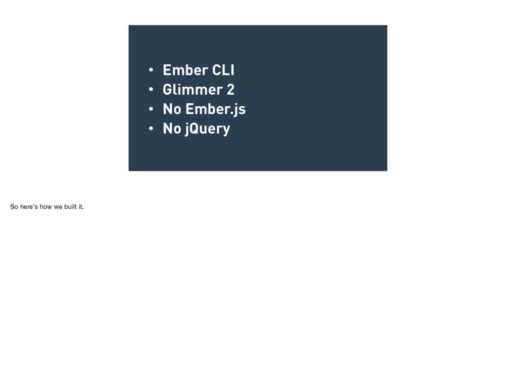 • Ember CLI • Glimmer 2 • No Ember.js • No jQue...