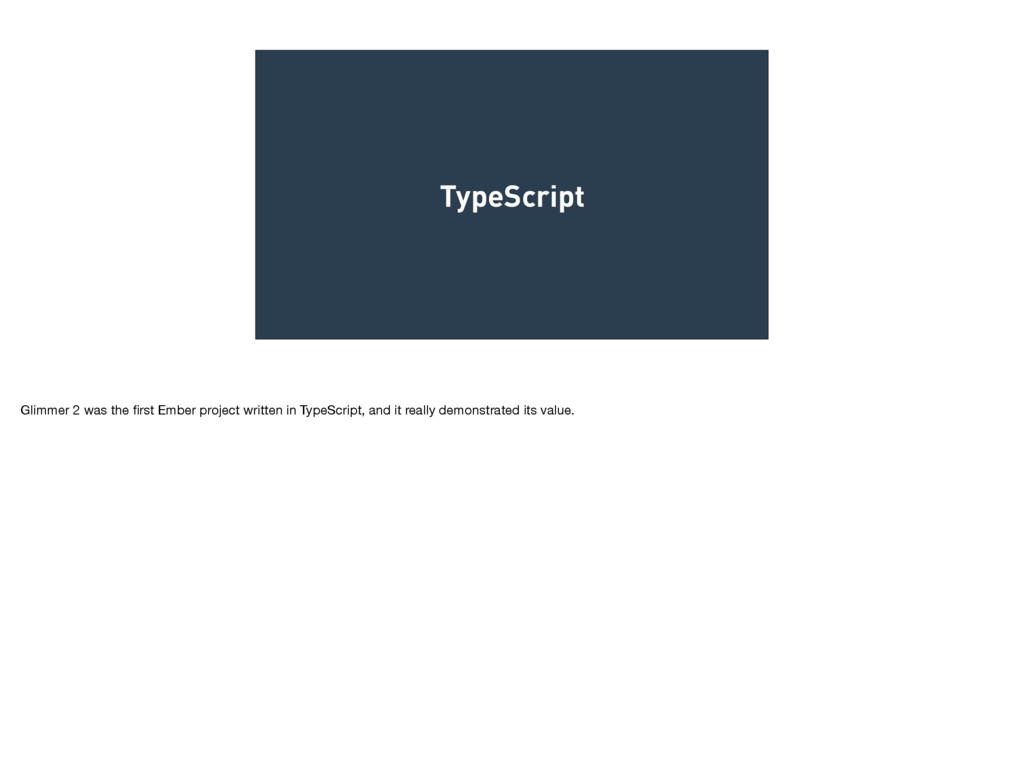 TypeScript Glimmer 2 was the first Ember project...