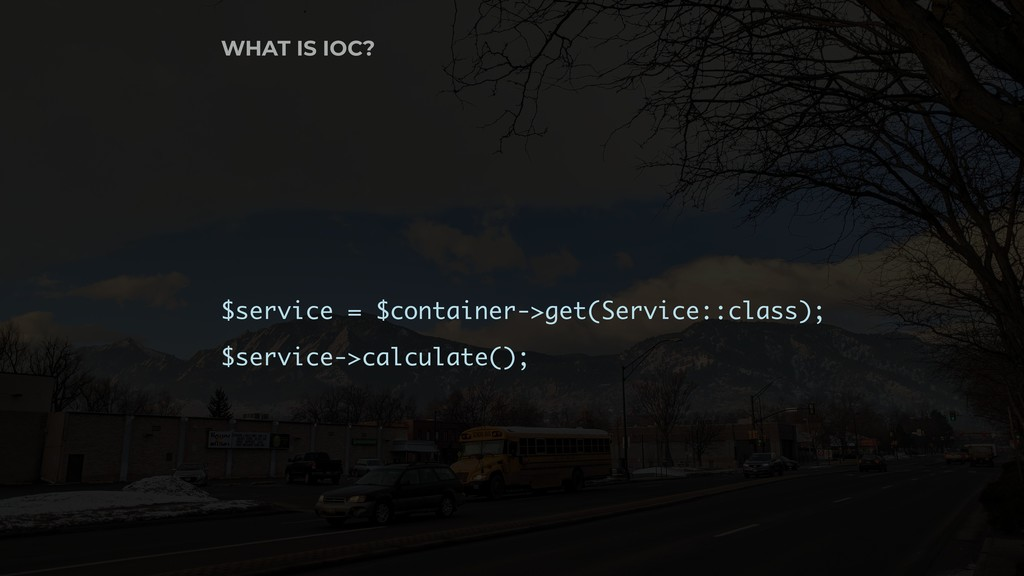 WHAT IS IOC? $service = $container->get(Service...
