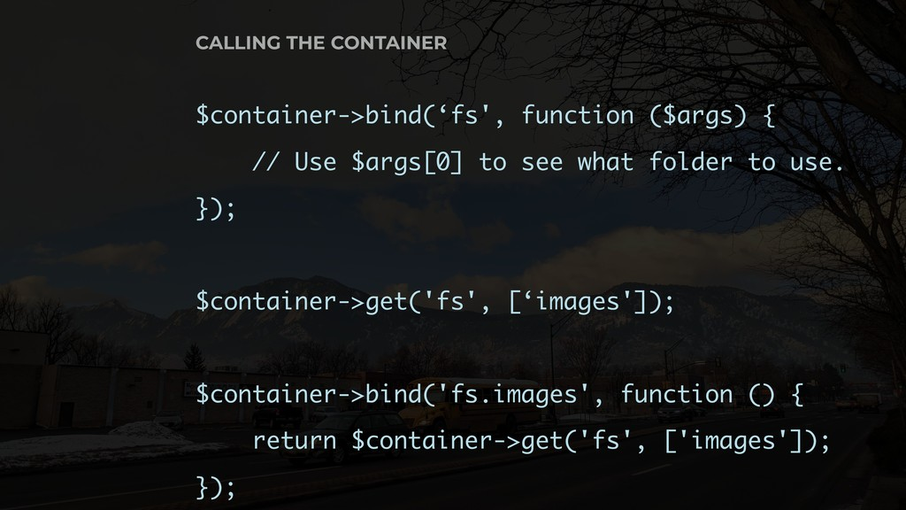 $container->bind('fs', function ($args) { // Us...
