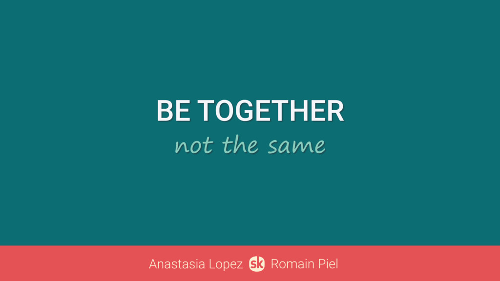 BE TOGETHER not the same Anastasia Lopez Romain...
