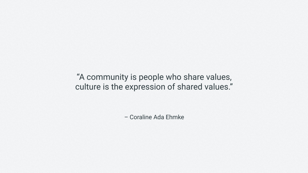"– Coraline Ada Ehmke ""A community is people who..."