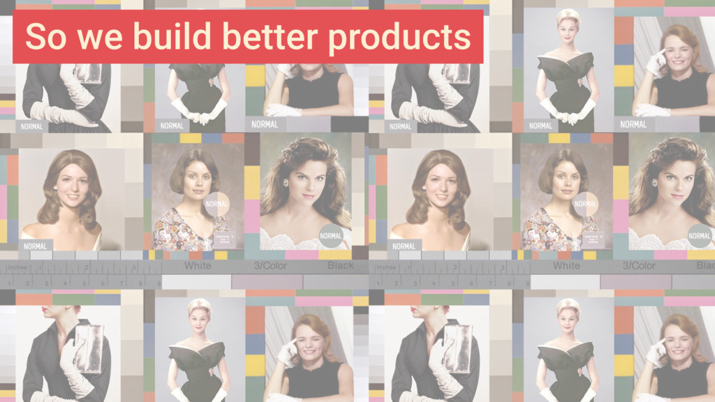 So we build better products