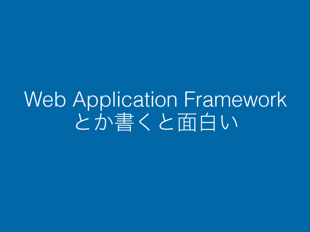 Web Application Framework ͱ͔ॻ͘ͱ໘ന͍