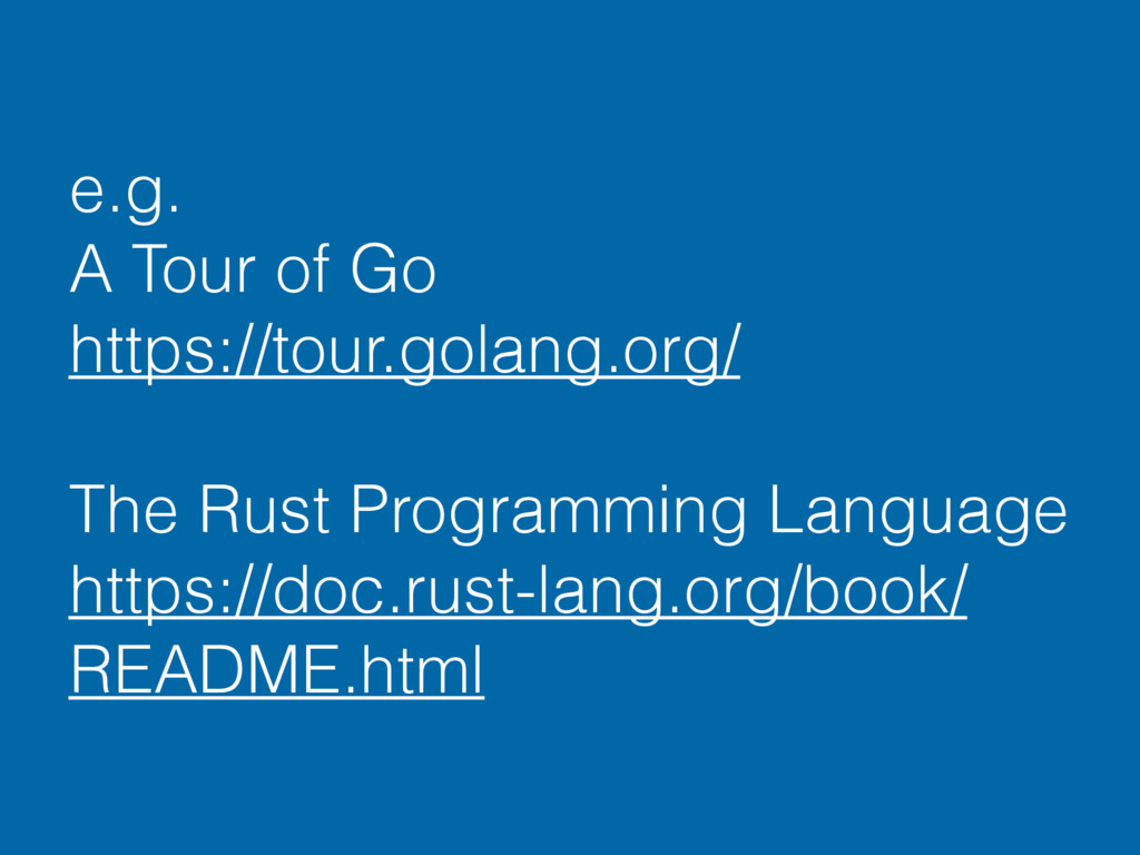 e.g. A Tour of Go https://tour.golang.org/ The ...