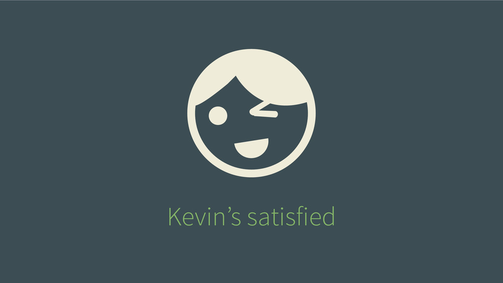 Kevin's satisfied