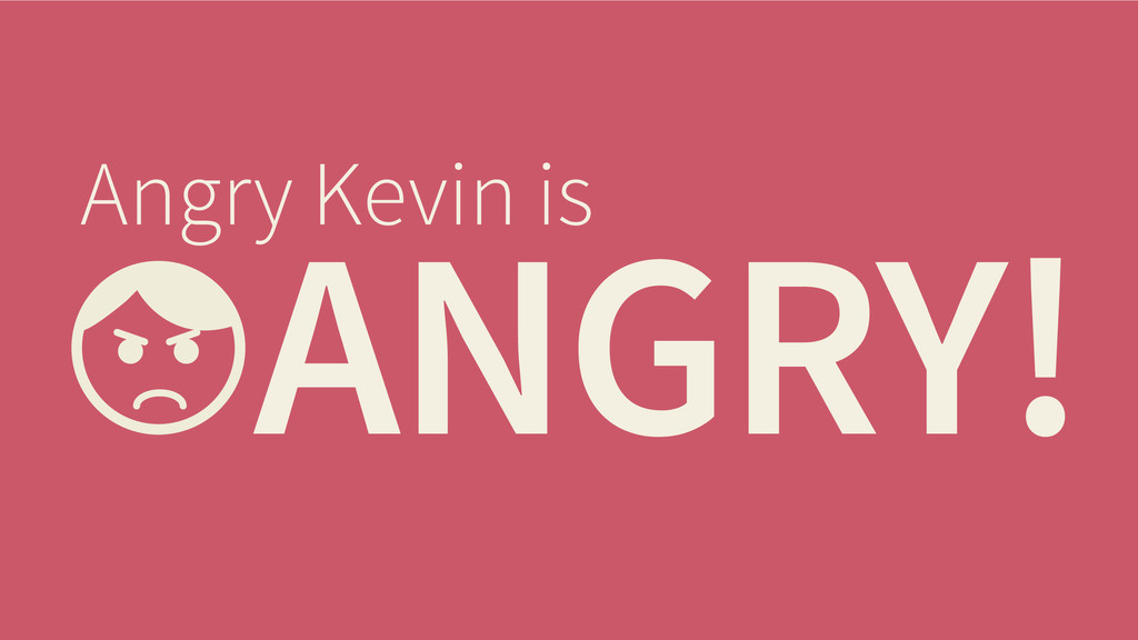 ANGRY! Angry Kevin is