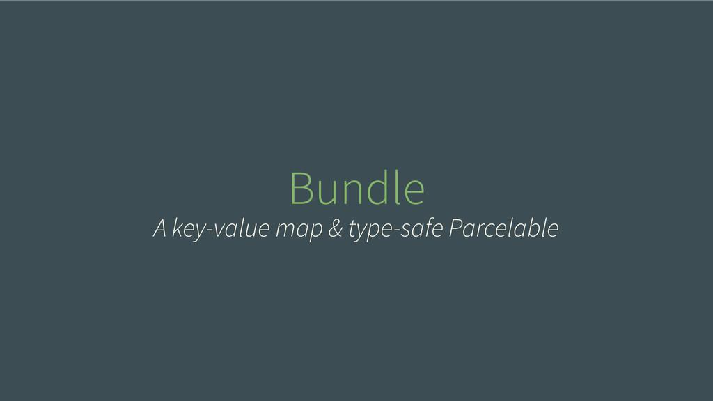 Bundle A key-value map & type-safe Parcelable
