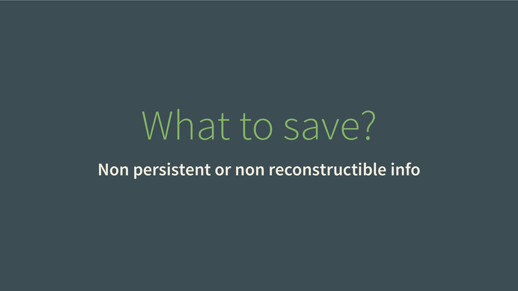 What to save? Non persistent or non reconstruct...