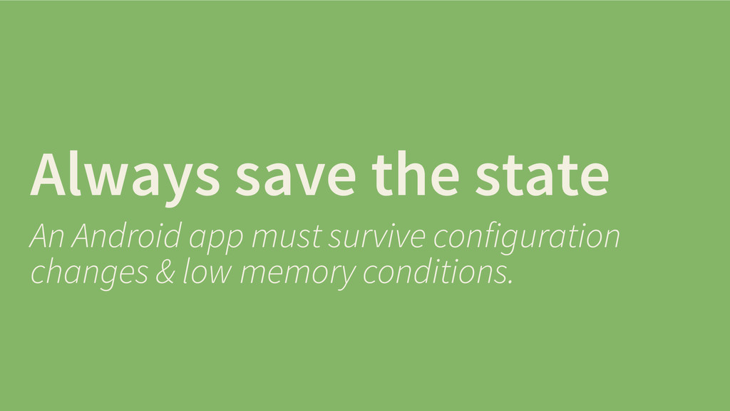 Always save the state An Android app must survi...