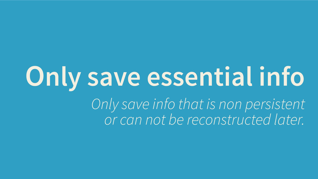 Only save essential info Only save info that is...