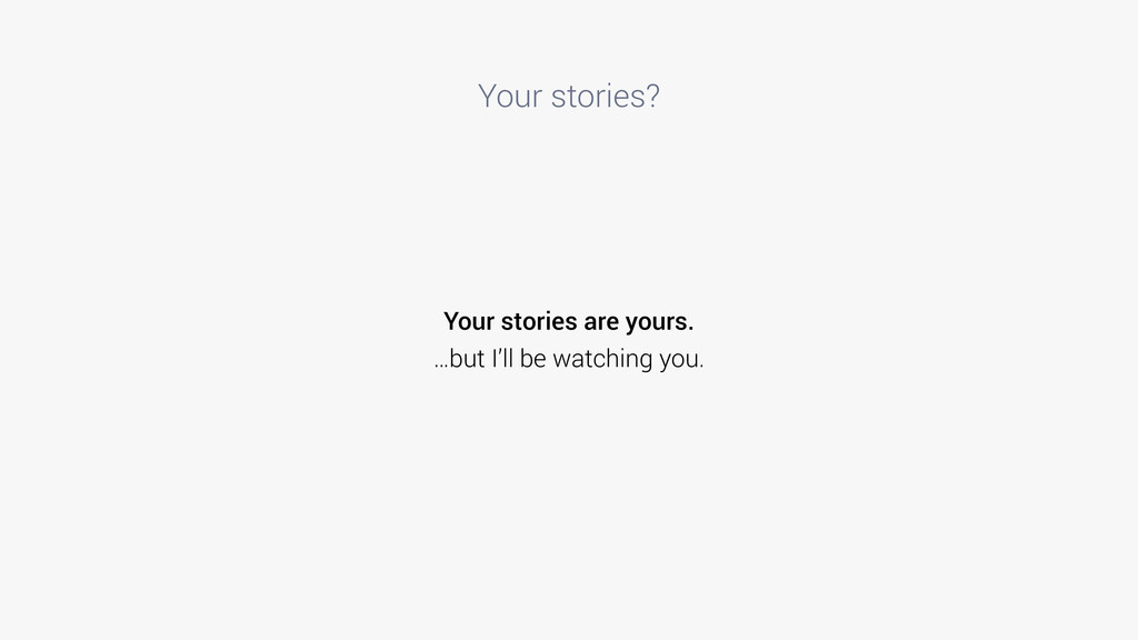 Your stories? Your stories are yours. …but I'll...