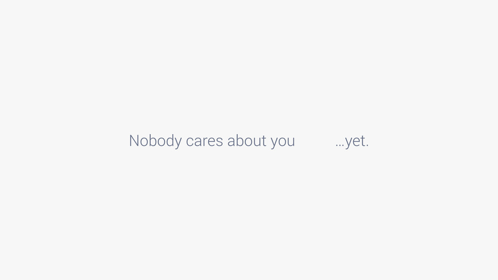 Nobody cares about you …yet.