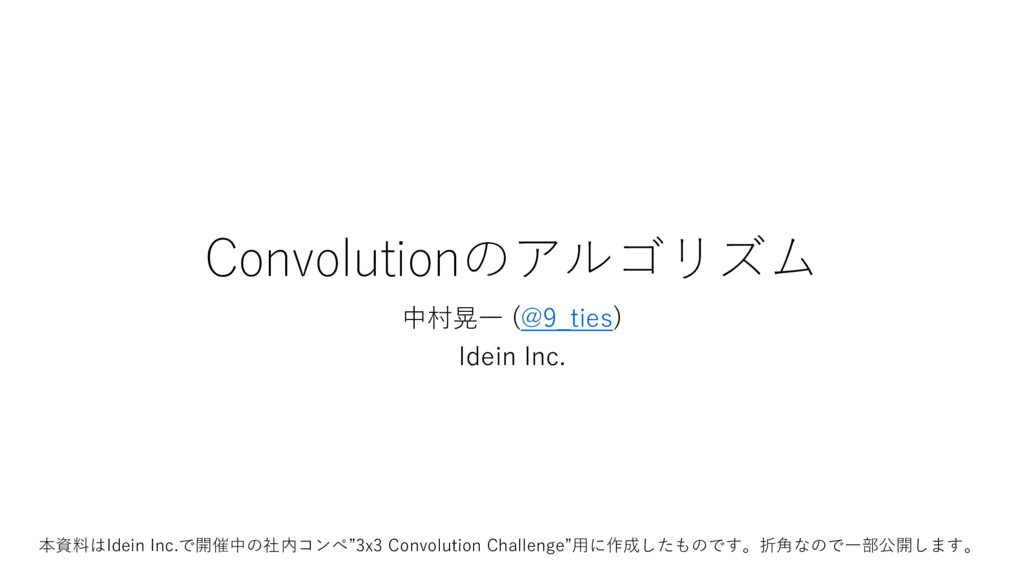 Convolutionのアルゴリズム 中村晃一 (@9_ties) Idein Inc. 本資...