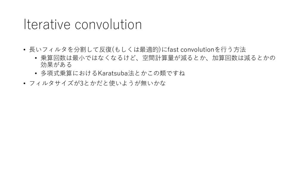Iterative convolution • 長いフィルタを分割して反復(もしくは最適的)に...