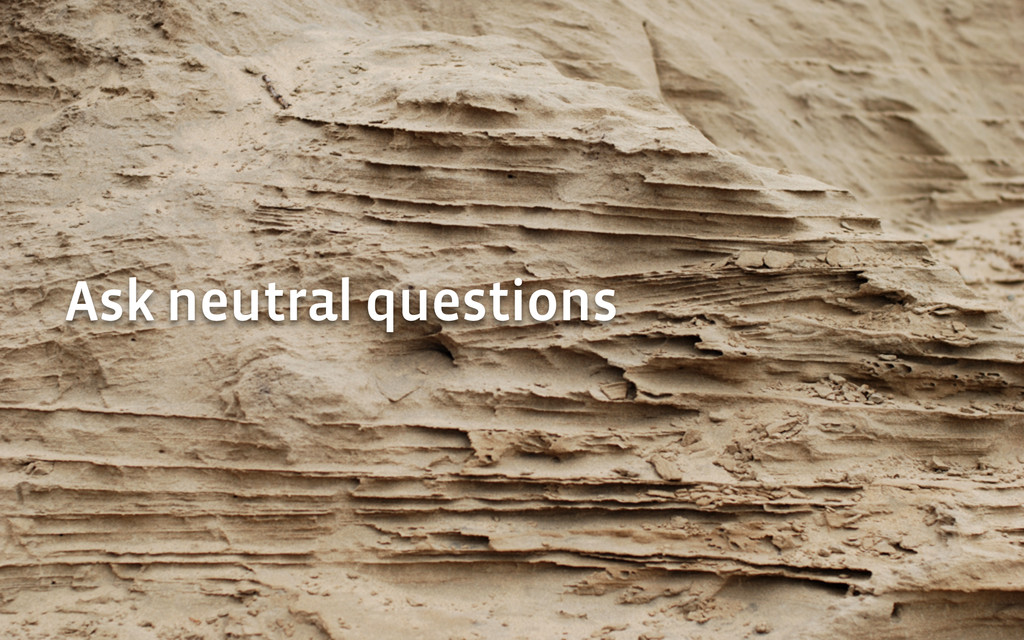 Ask neutral questions