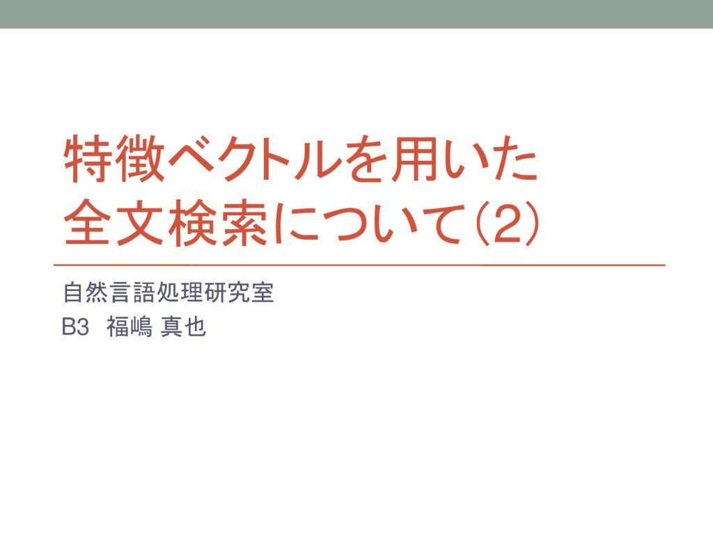特徴ベクトルを用いた 全文検索について(2) 自然言語処理研究室 B3 福嶋 真也