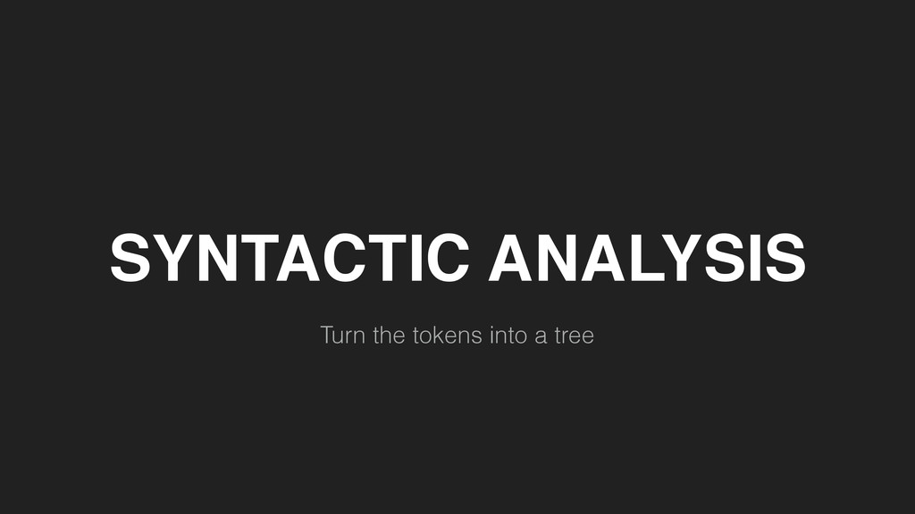 SYNTACTIC ANALYSIS Turn the tokens into a tree
