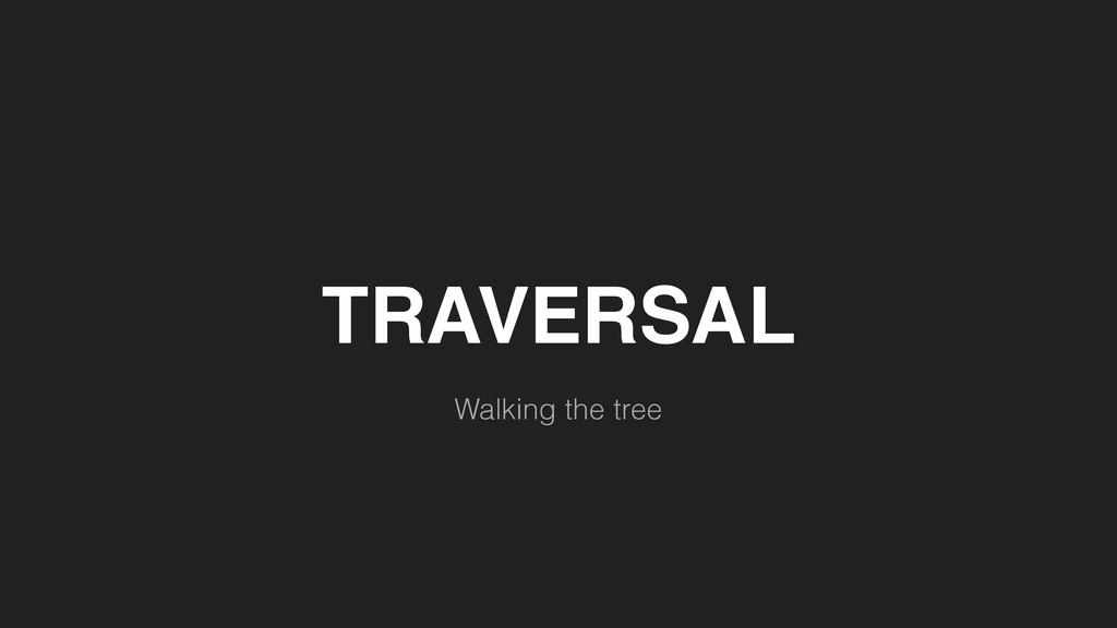 TRAVERSAL Walking the tree
