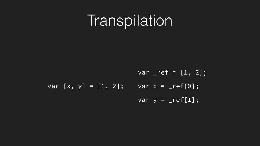 Transpilation var [x, y] = [1, 2]; var _ref = [...