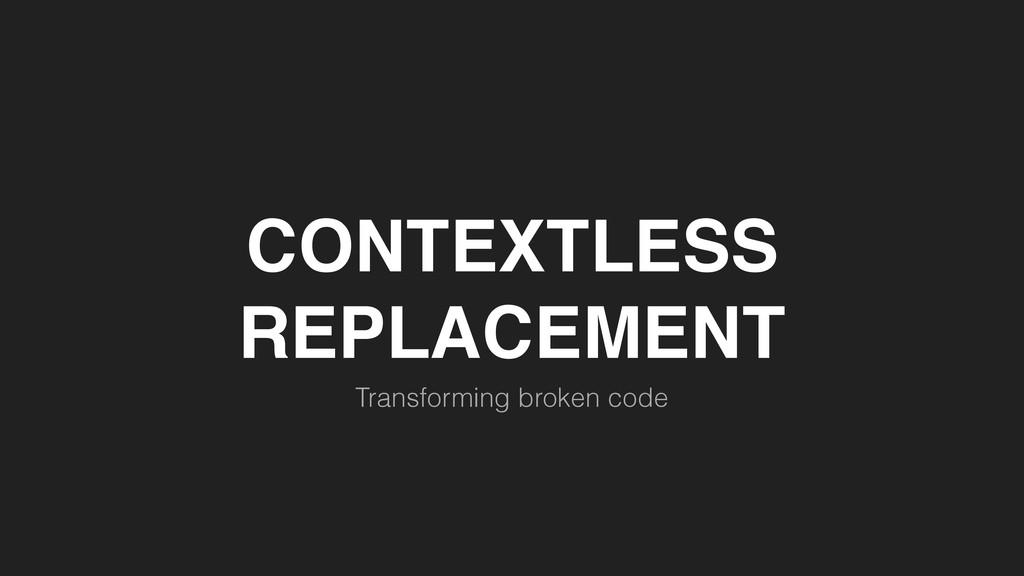 CONTEXTLESS REPLACEMENT Transforming broken code