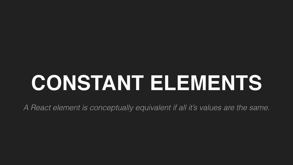 CONSTANT ELEMENTS A React element is conceptual...