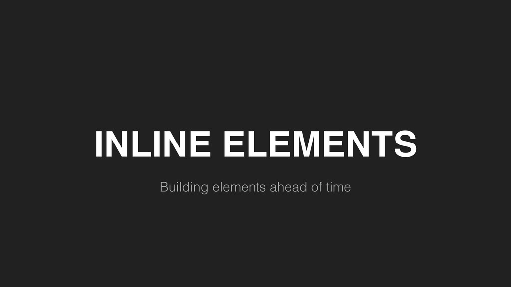 INLINE ELEMENTS Building elements ahead of time