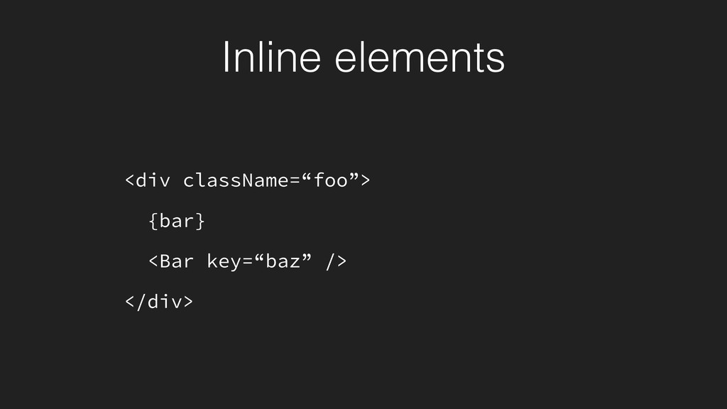 "Inline elements <div className=""foo""> {bar} <Ba..."