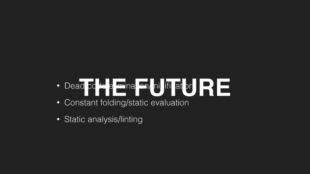 THE FUTURE • Dead code elimination/minification ...