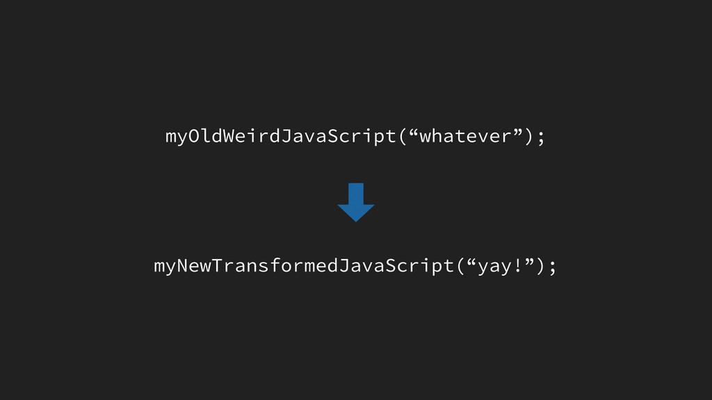 "myOldWeirdJavaScript(""whatever""); myNewTransfor..."