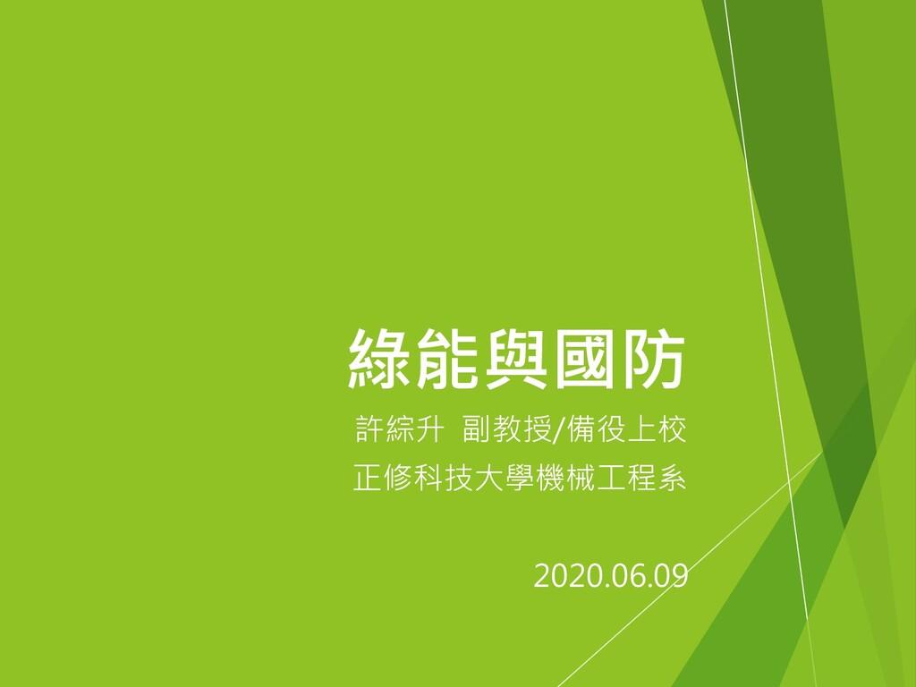 許綜升 副教授/備役上校 正修科技大學機械工程系 綠能與國防 2020.06.09