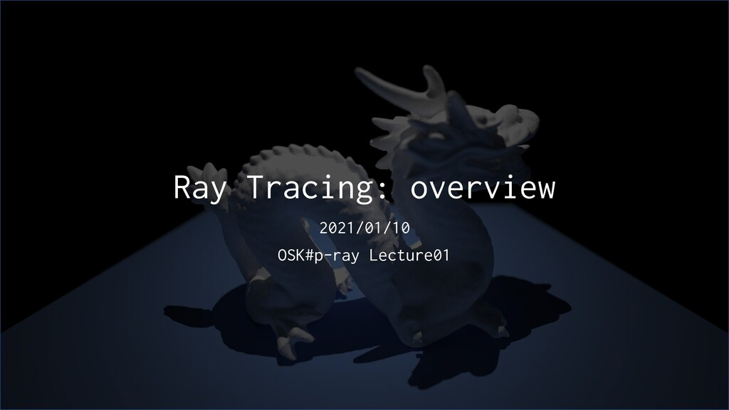 Ray Tracing: overview 2021/01/10 OSK#p-ray Lect...