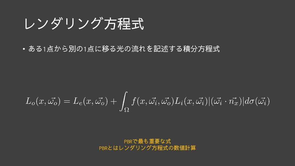 レンダリング方程式 • ある1点から別の1点に移る光の流れを記述する積分方程式 PBRで最も重...