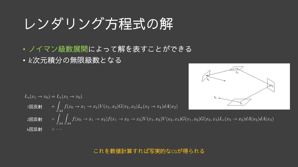 レンダリング方程式の解 • ノイマン級数展開によって解を表すことができる • 次元積分の無限級...