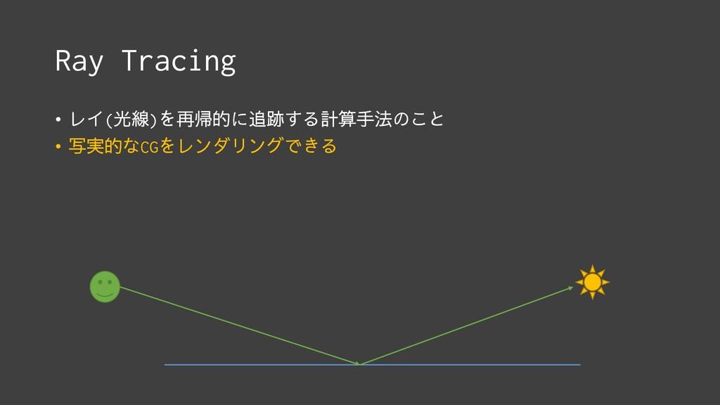 Ray Tracing • レイ(光線)を再帰的に追跡する計算手法のこと • 写実的なCGをレ...