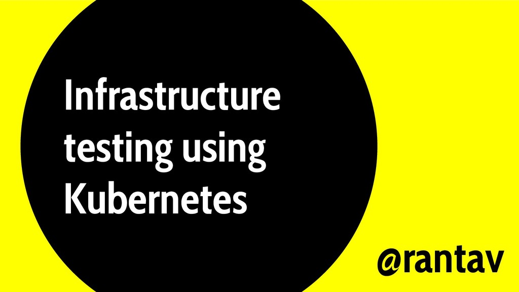 Infrastructure testing using Kubernetes @rantav