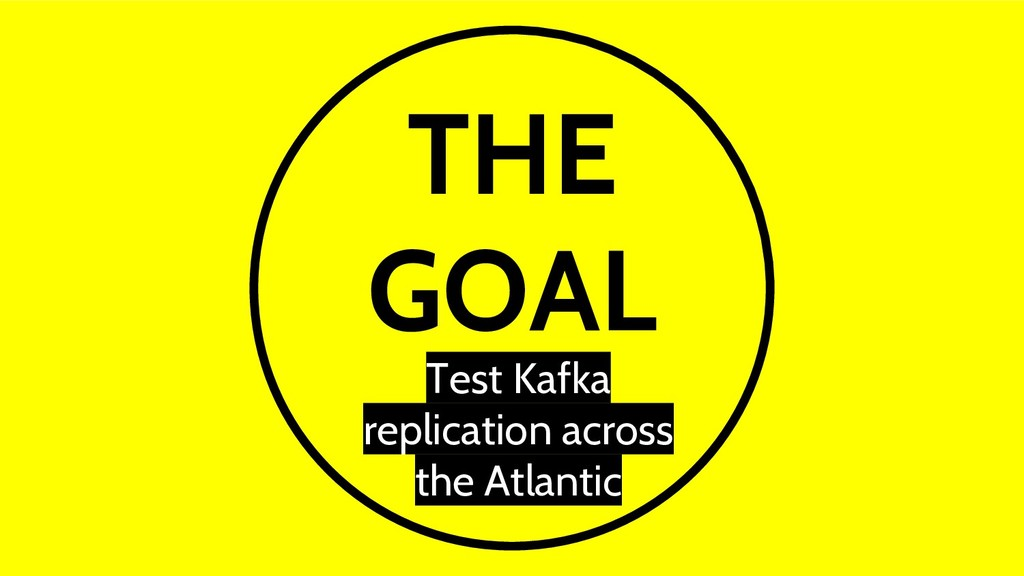 THE GOAL Test Kafka replication across the Atla...