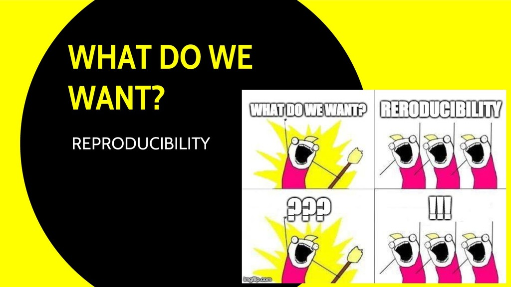 WHAT DO WE WANT? 10 REPRODUCIBILITY