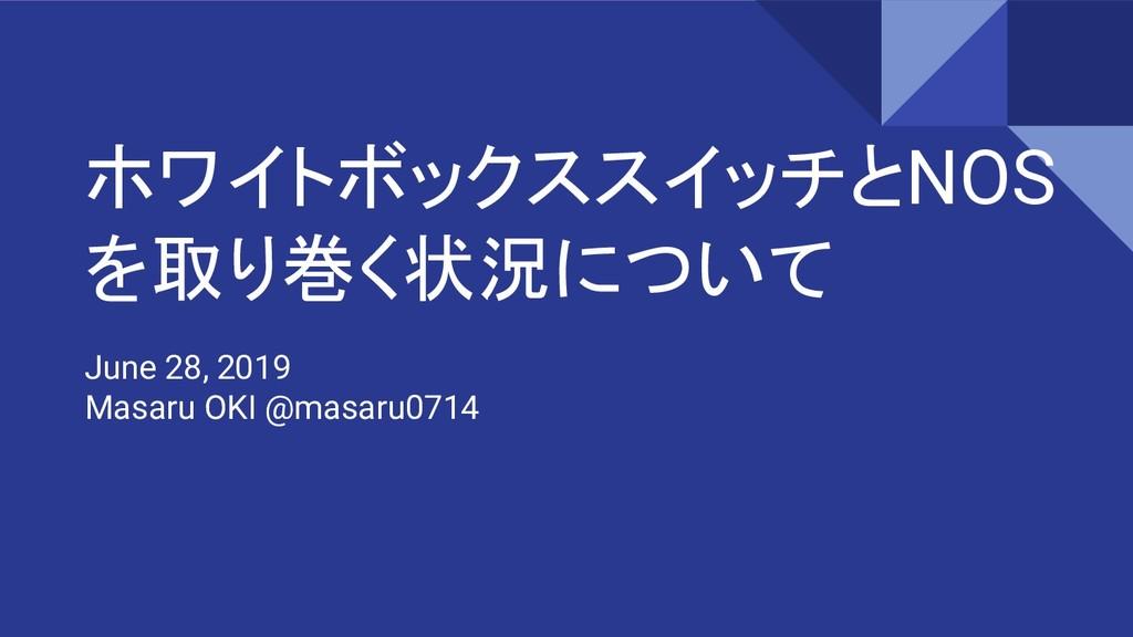 ホワイトボックススイッチとNOS を取り巻く状況について June 28, 2019 Masa...