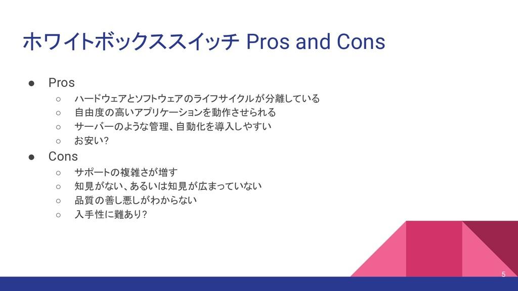 ホワイトボックススイッチ Pros and Cons ● Pros ○ ハードウェアとソフトウ...