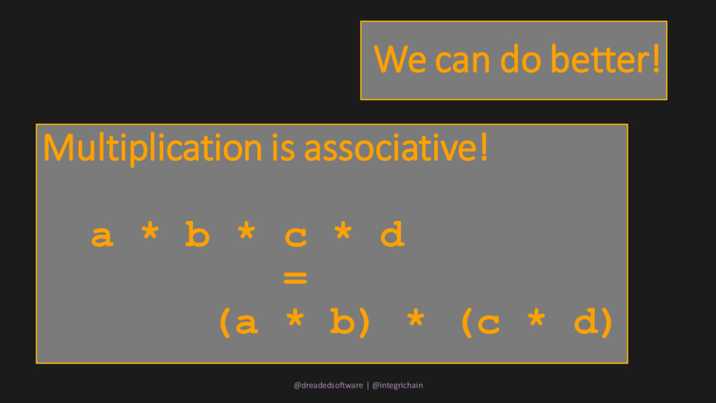 We can do better! Multiplication is associative...
