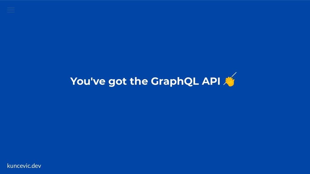 kuncevic.dev You've got the GraphQL API