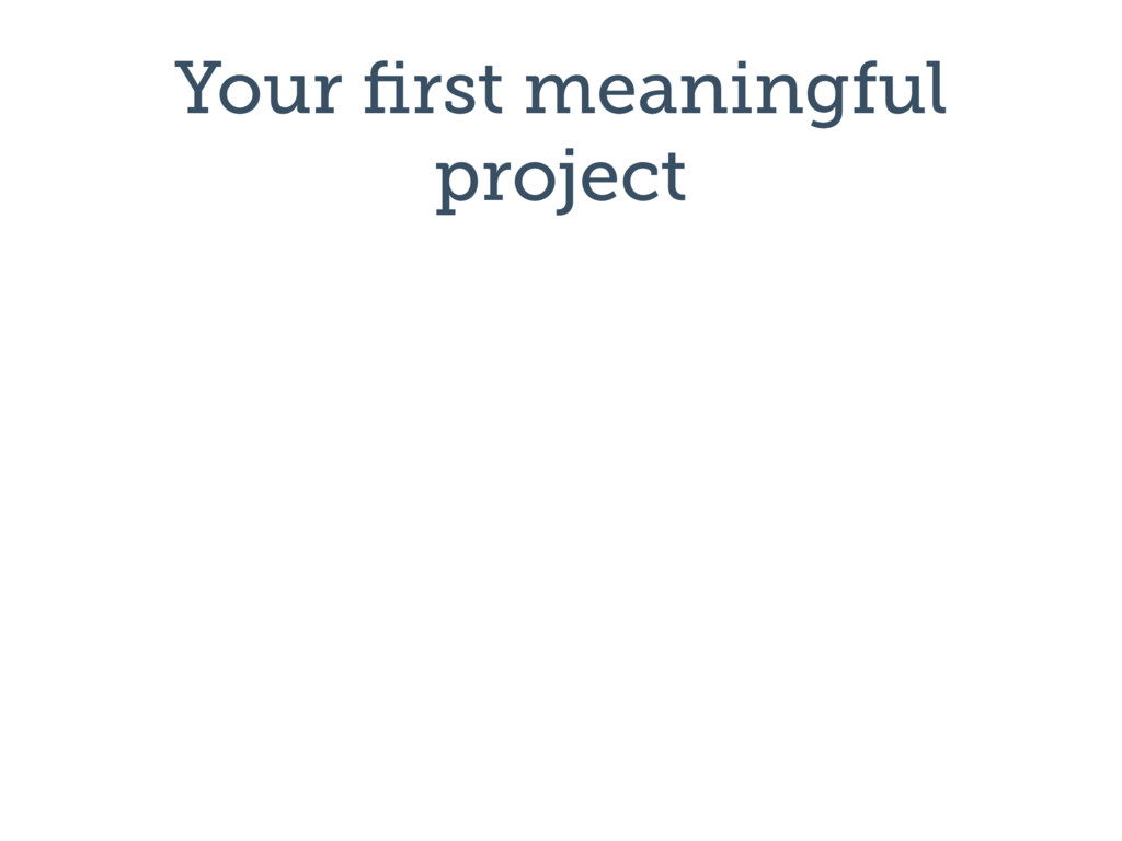 Your first meaningful project