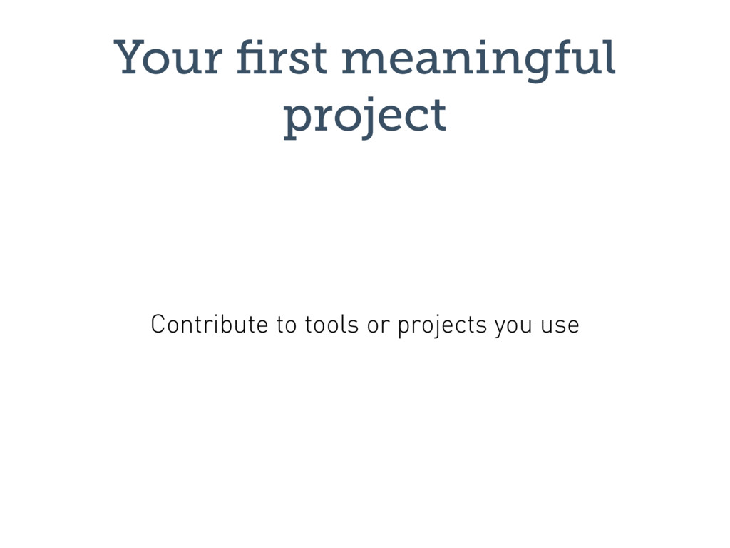 Your first meaningful project Contribute to tool...