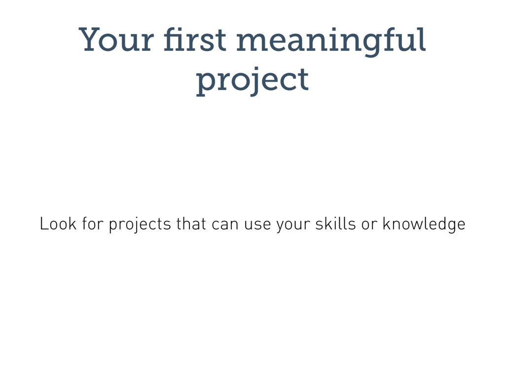 Your first meaningful project Look for projects ...