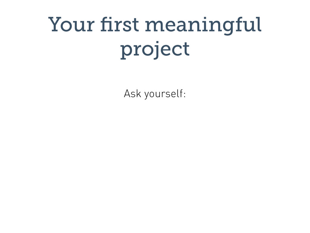 Your first meaningful project Ask yourself: